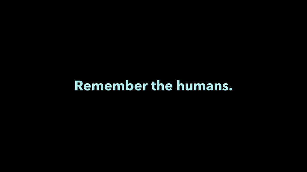 Remember the humans.