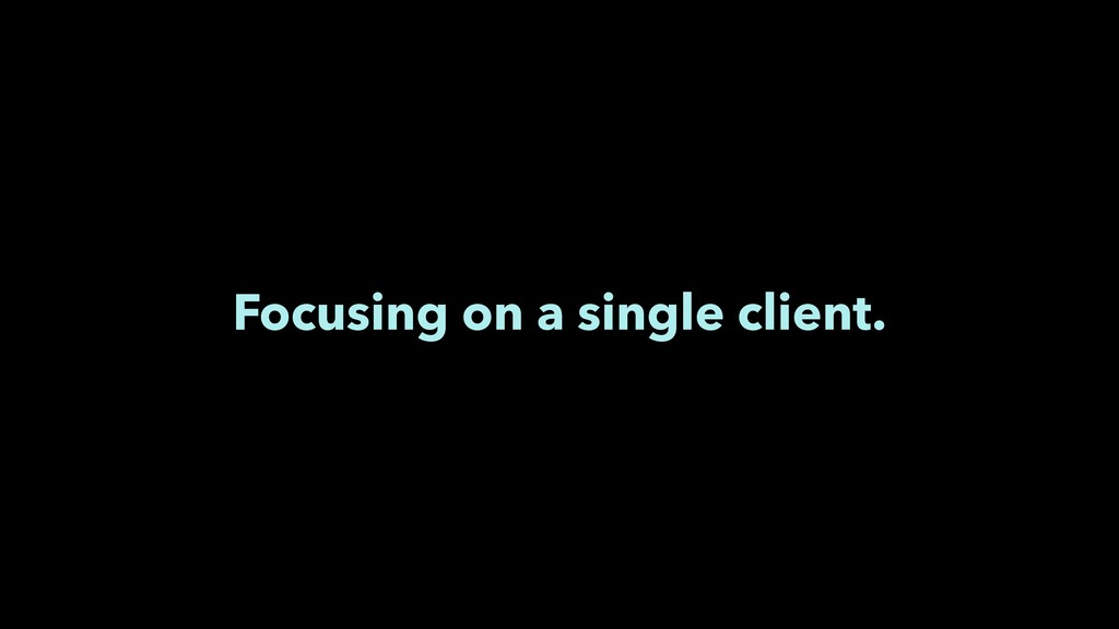 Focusing on a single client.