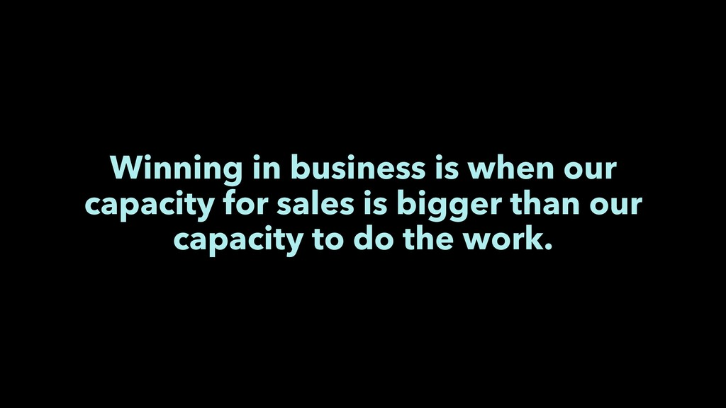 Winning in business is when our capacity for sa...
