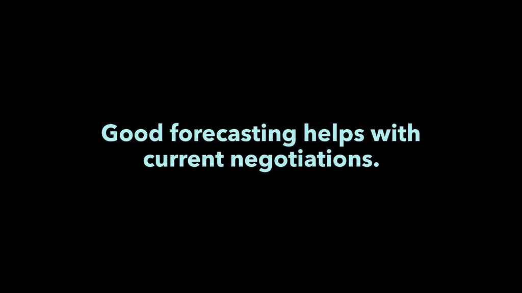Good forecasting helps with current negotiation...