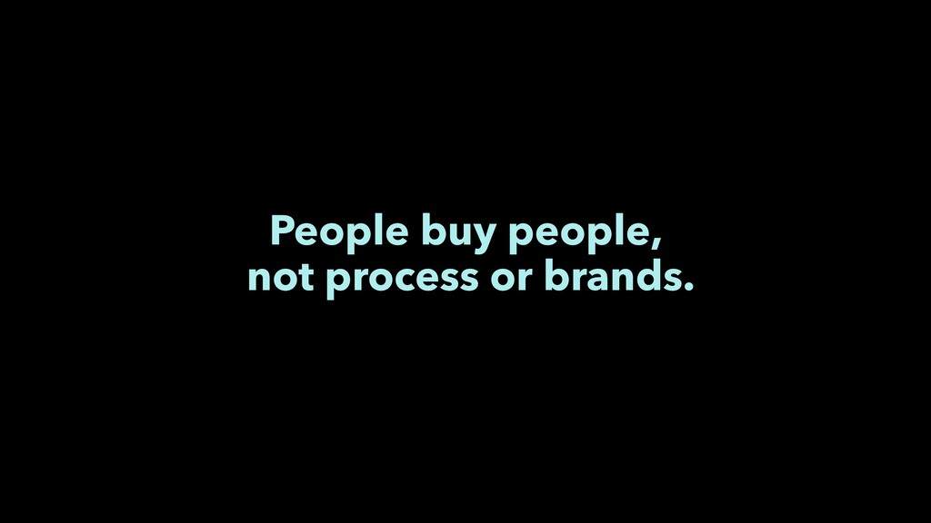 People buy people, not process or brands.