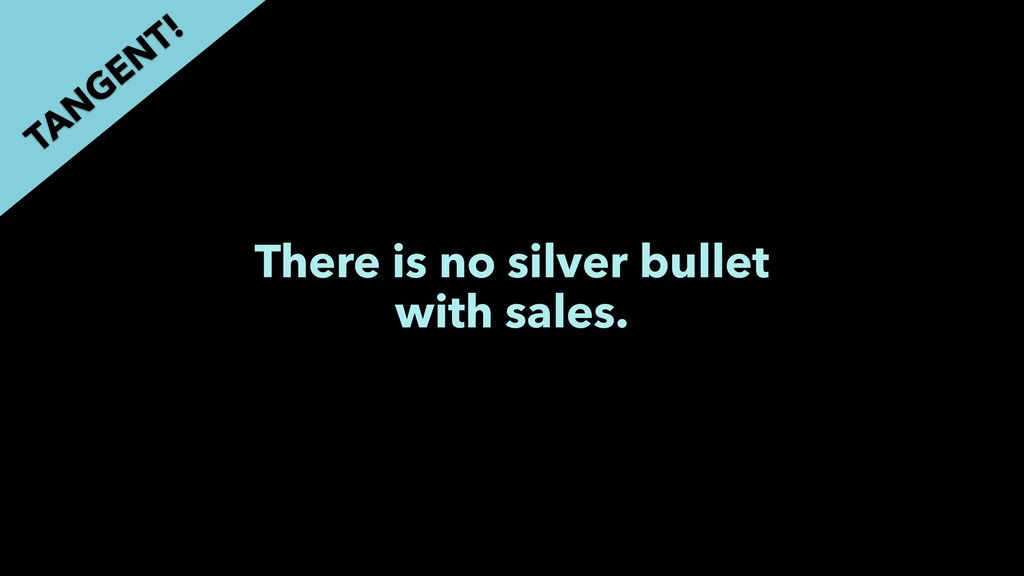 There is no silver bullet with sales. TAN GEN T!