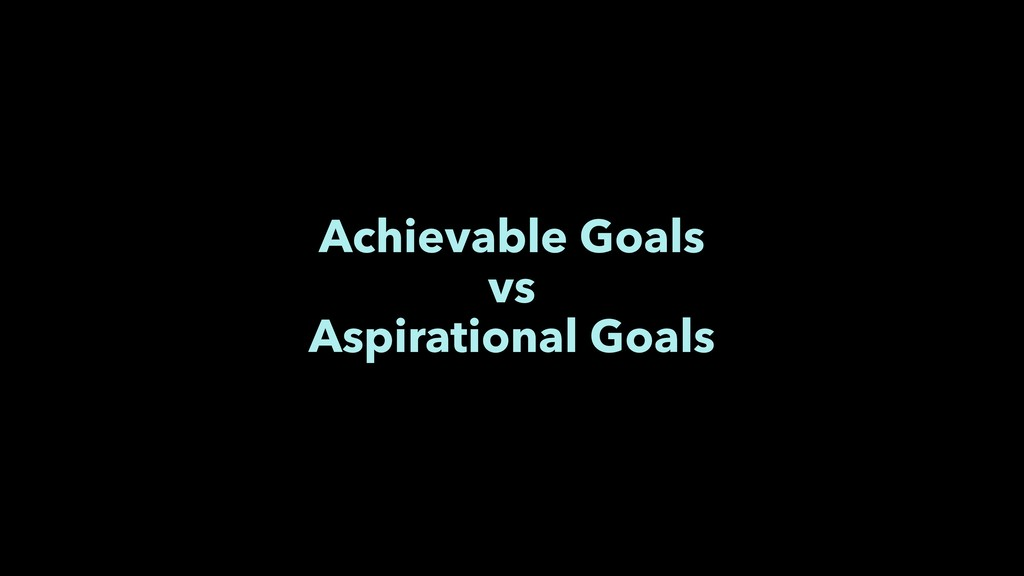 Achievable Goals vs Aspirational Goals
