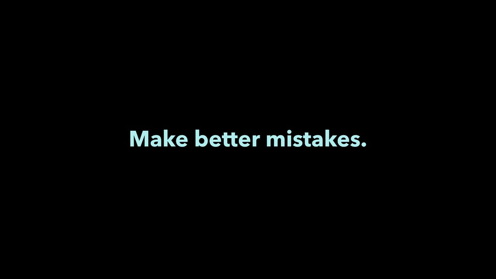 Make better mistakes.