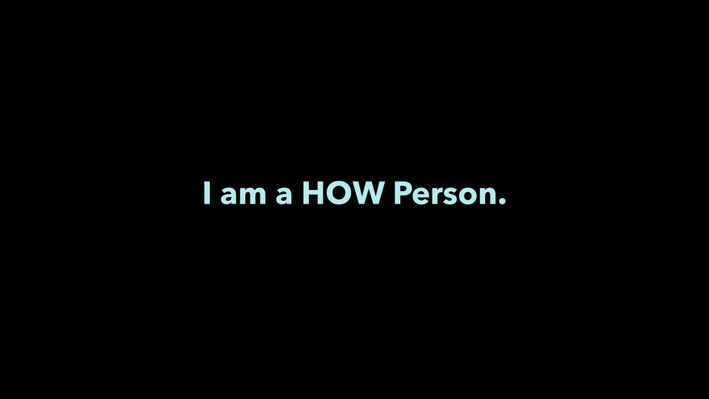 I am a HOW Person.
