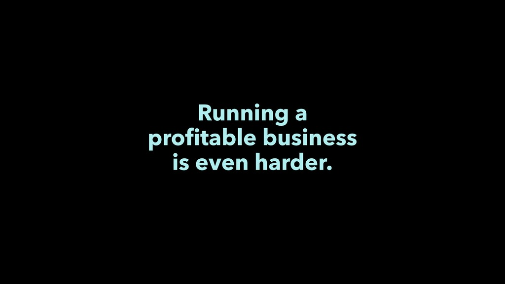 Running a profitable business is even harder.