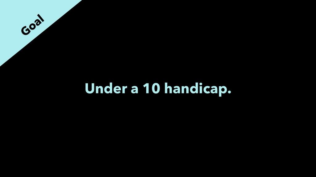 Under a 10 handicap. Goal
