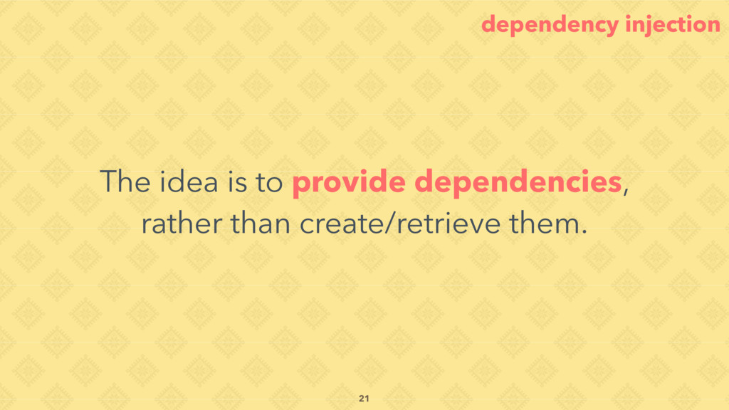 The idea is to provide dependencies, rather tha...