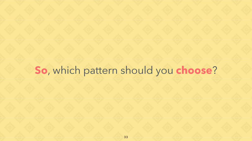 So, which pattern should you choose? 33