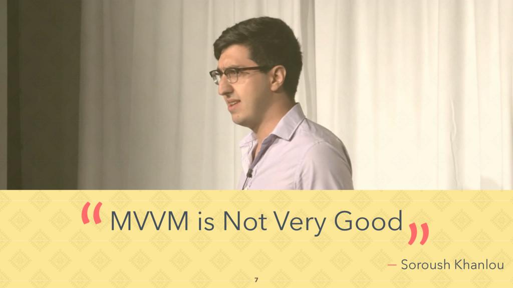 "— Soroush Khanlou MVVM is Not Very Good "" "" 7"
