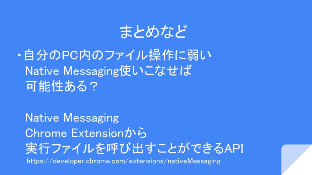 まとめなど ・自分のPC内のファイル操作に弱い  Native Messaging使いこなせば...