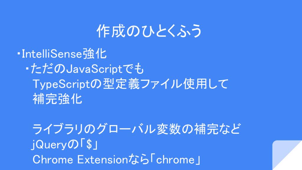 作成のひとくふう ・IntelliSense強化  ・ただのJavaScriptでも   Ty...