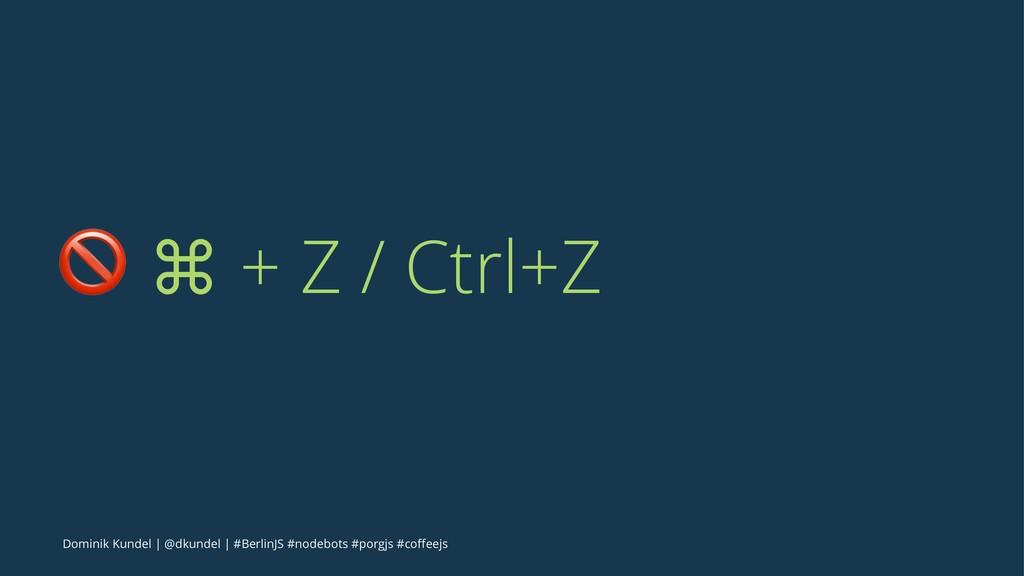 ! ⌘ + Z / Ctrl+Z Dominik Kundel | @dkundel | #B...