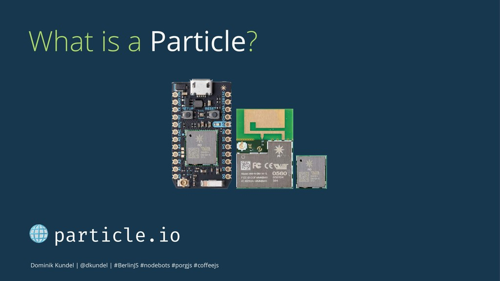 What is a Particle? ! particle.io Dominik Kunde...