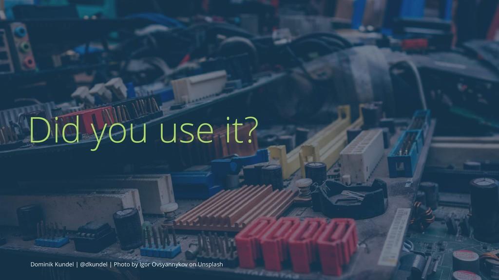 Did you use it? Dominik Kundel | @dkundel | Pho...