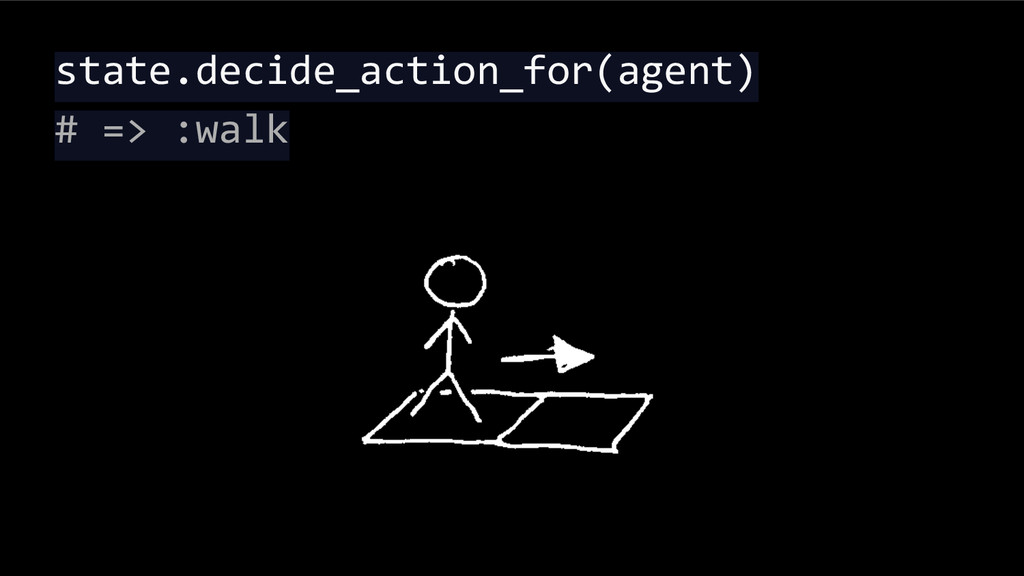 state.decide_action_for(agent) # => :walk