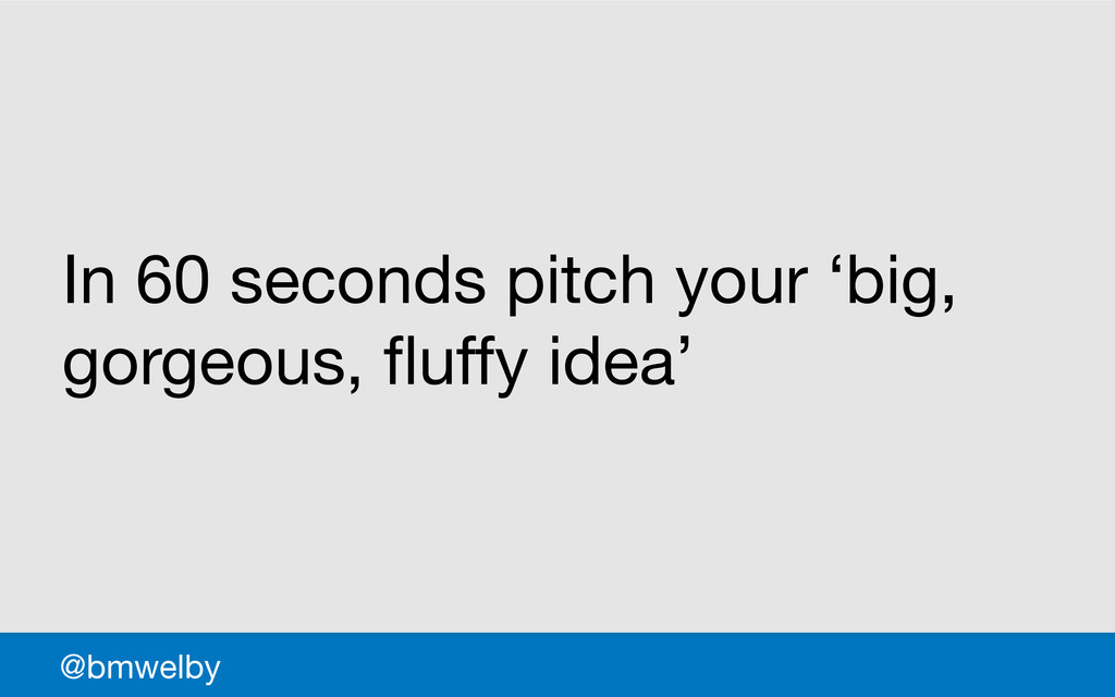 GDS @bmwelby In 60 seconds pitch your 'big, gor...