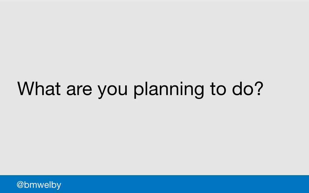 GDS What are you planning to do? @bmwelby