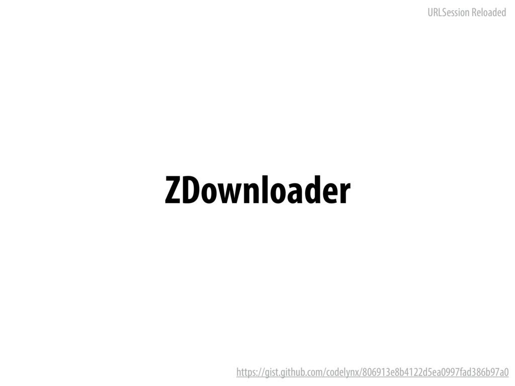 URLSession Reloaded ZDownloader https://gist.gi...