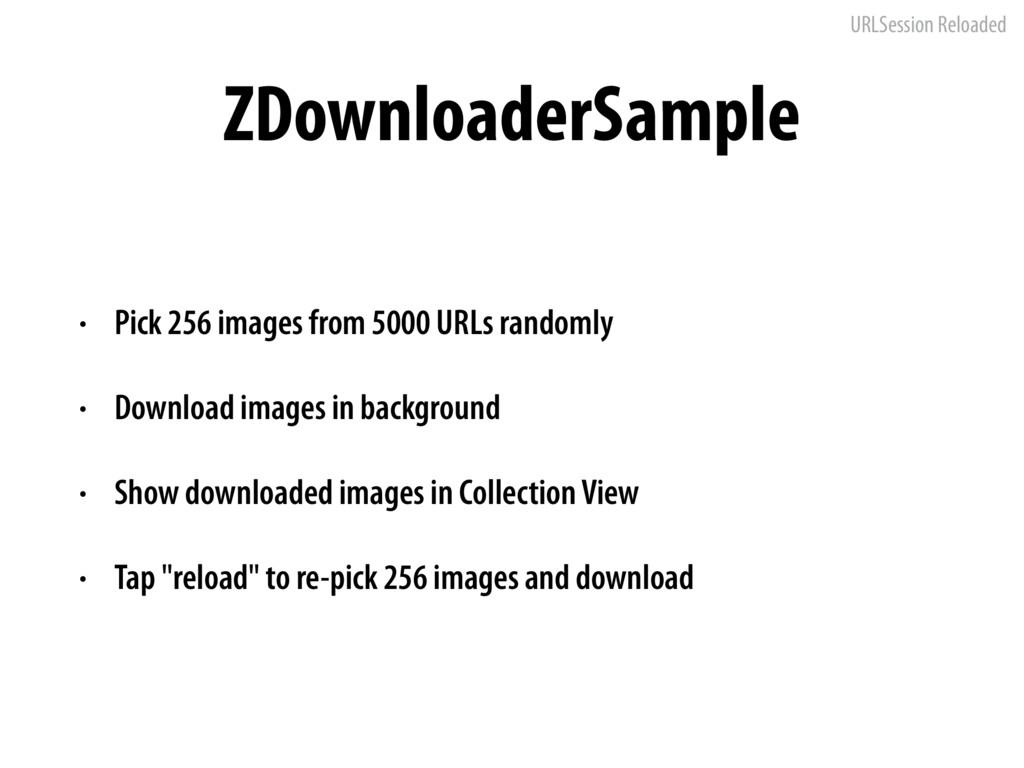 URLSession Reloaded ZDownloaderSample • Pick 25...
