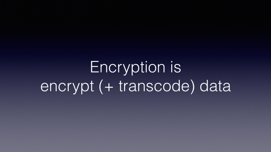 Encryption is encrypt (+ transcode) data