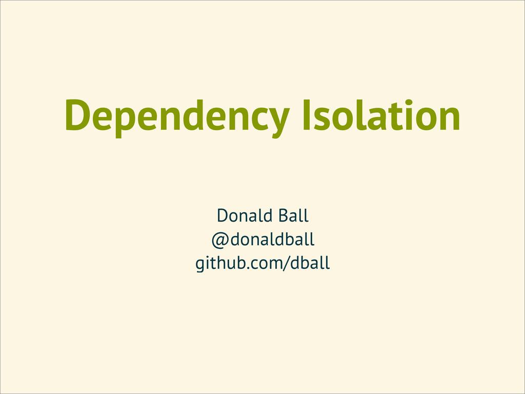 Dependency Isolation Donald Ball @donaldball gi...