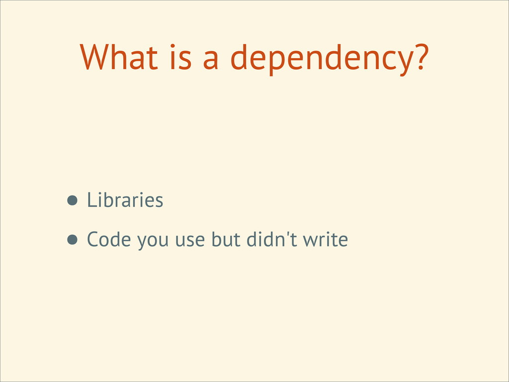 What is a dependency? • Libraries • Code you us...
