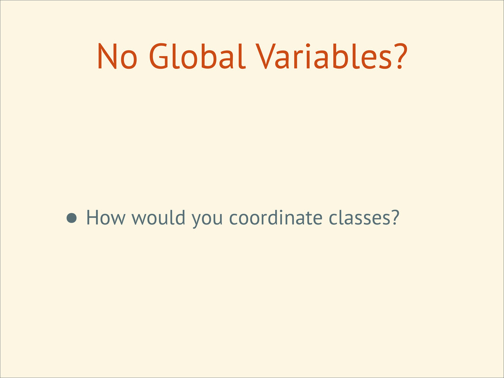 No Global Variables? • How would you coordinate...