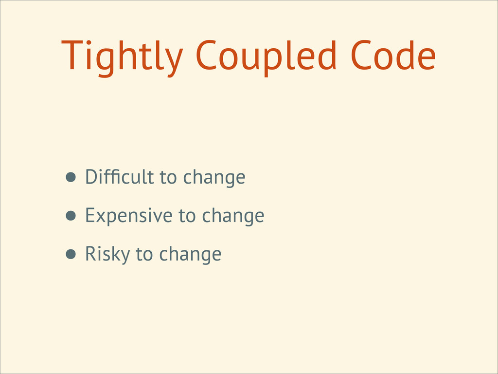Tightly Coupled Code • Difficult to change • Exp...
