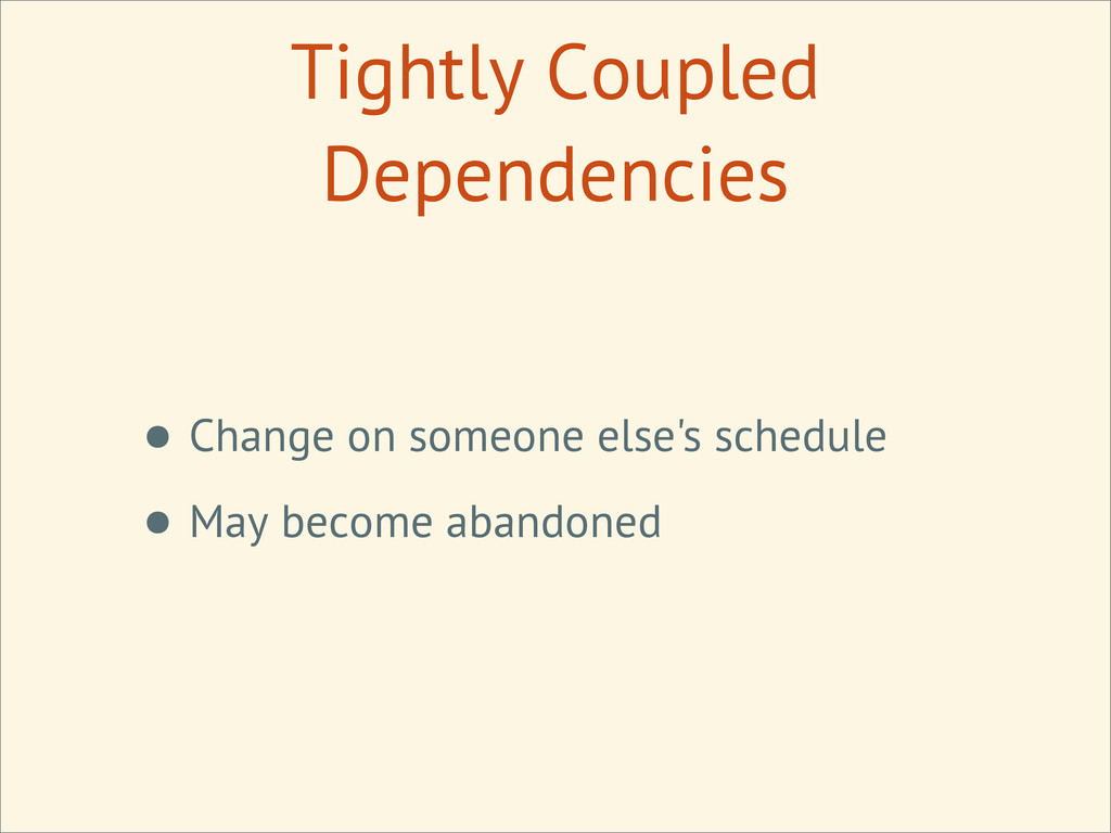 Tightly Coupled Dependencies • Change on someon...