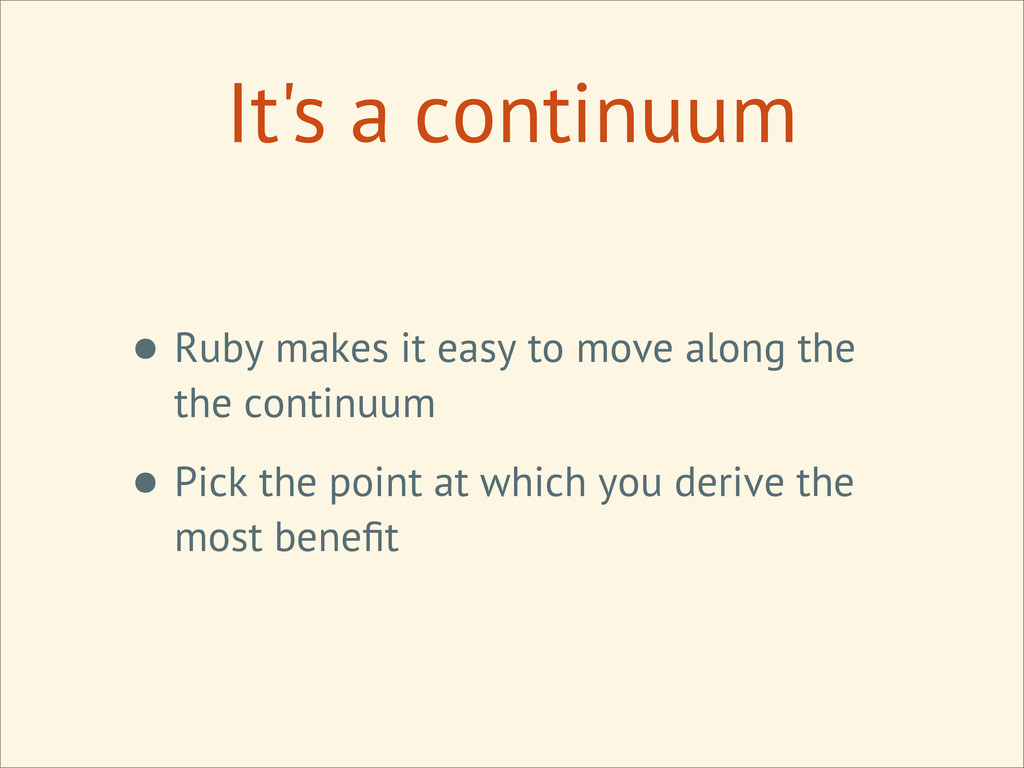 It's a continuum • Ruby makes it easy to move a...
