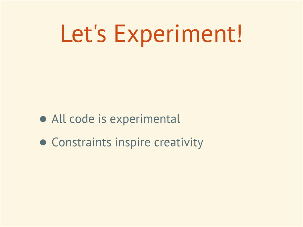 Let's Experiment! • All code is experimental • ...