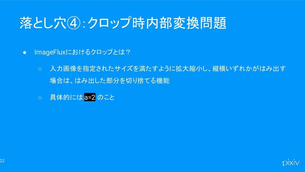 22 落とし穴④:クロップ時内部変換問題 ● ImageFluxにおけるクロップとは? ○ 入...