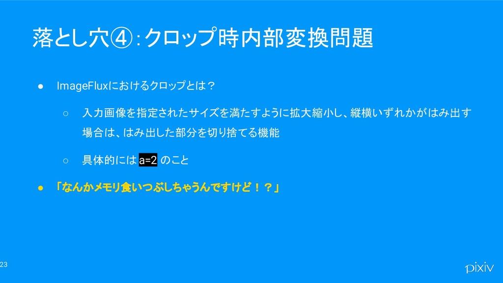 23 落とし穴④:クロップ時内部変換問題 ● ImageFluxにおけるクロップとは? ○ 入...