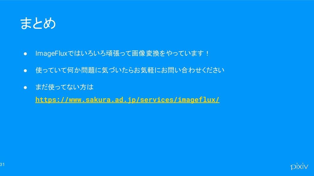 31 まとめ ● ImageFluxではいろいろ頑張って画像変換をやっています! ● 使ってい...