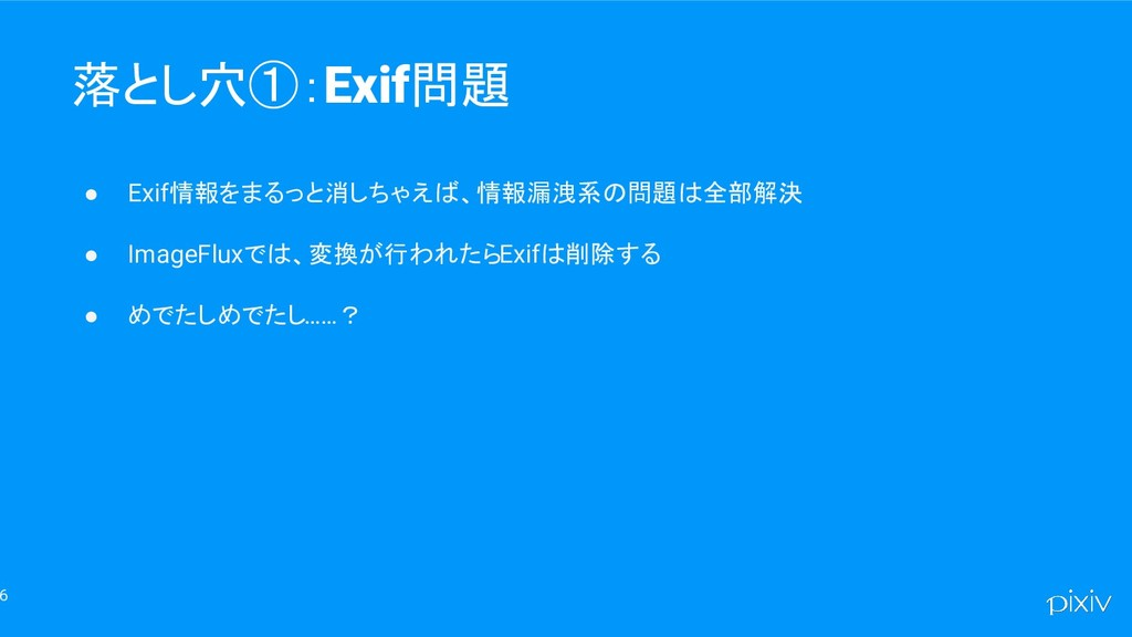 6 落とし穴①:Exif問題 ● Exif情報をまるっと消しちゃえば、情報漏洩系の問題は全部解...