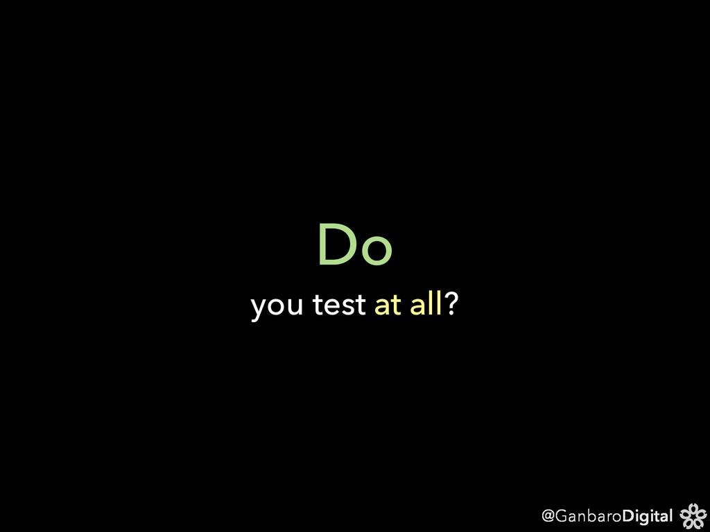 @GanbaroDigital Do you test at all?