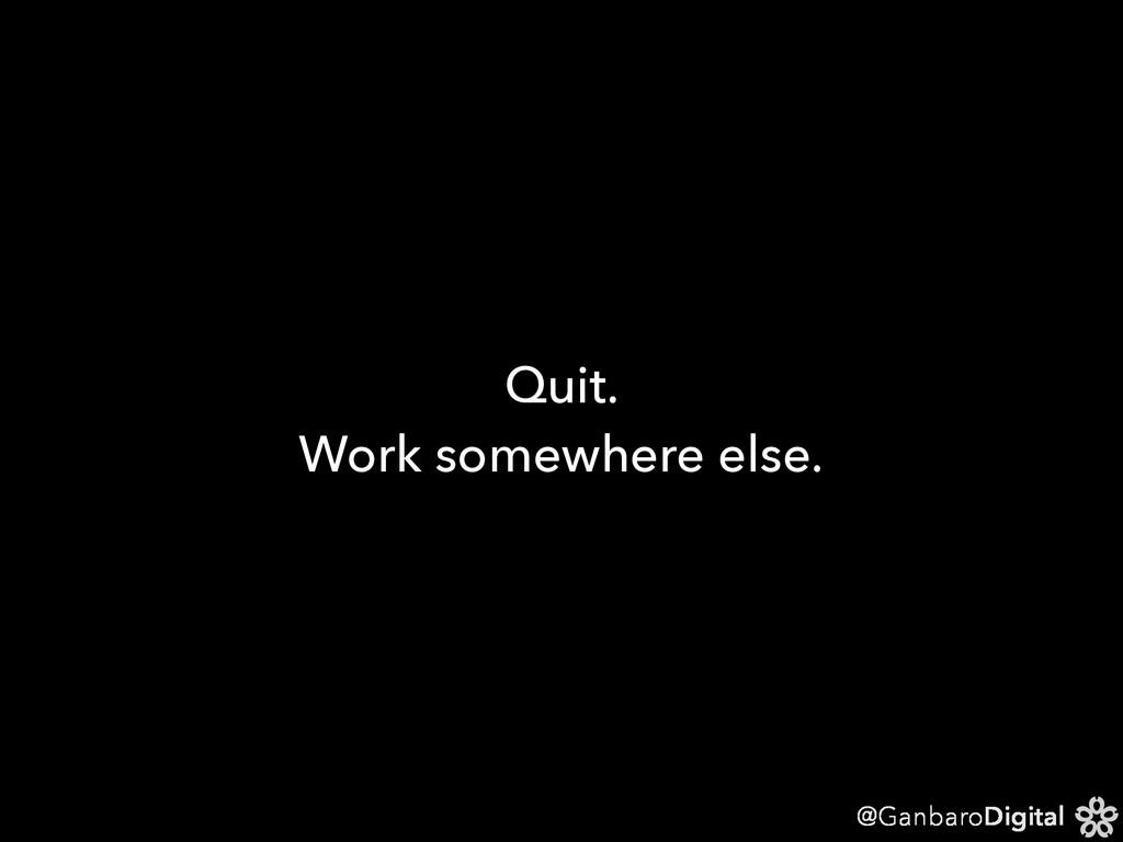 @GanbaroDigital Quit. Work somewhere else.