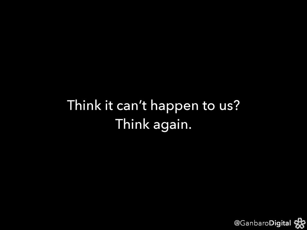 @GanbaroDigital Think it can't happen to us? Th...