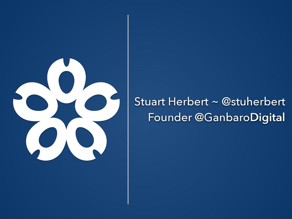 Stuart Herbert ~ @stuherbert Founder @GanbaroDi...