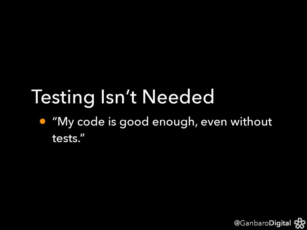 "@GanbaroDigital Testing Isn't Needed • ""My code..."