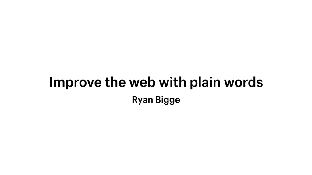 Ryan Bigge Improve the web with plain words