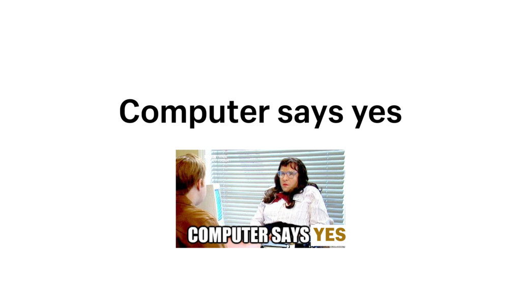 Computer says yes YES