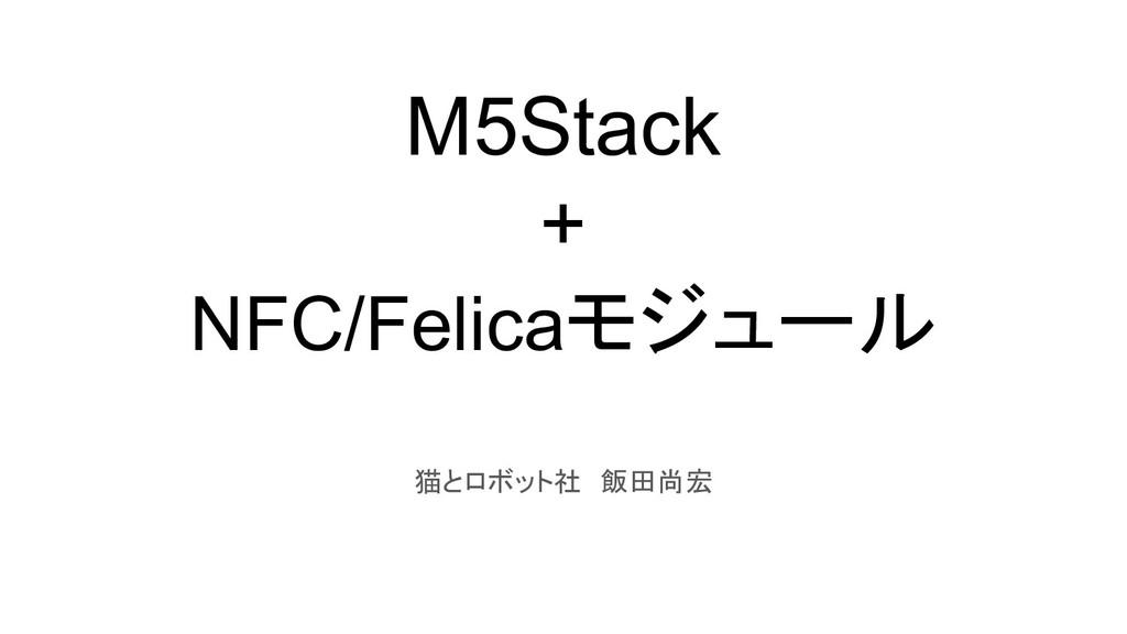 M5Stack + NFC/Felicaモジュール 猫とロボット社 飯田尚宏