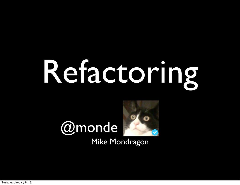 Refactoring Mike Mondragon @monde Tuesday, Janu...