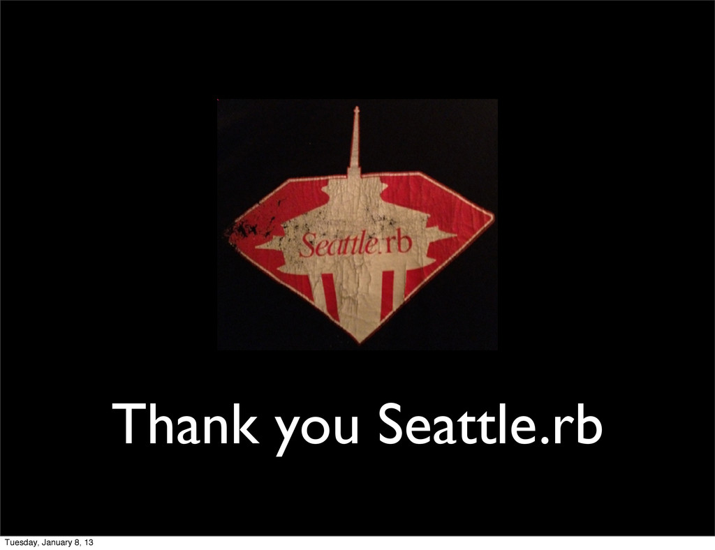 Thank you Seattle.rb Tuesday, January 8, 13