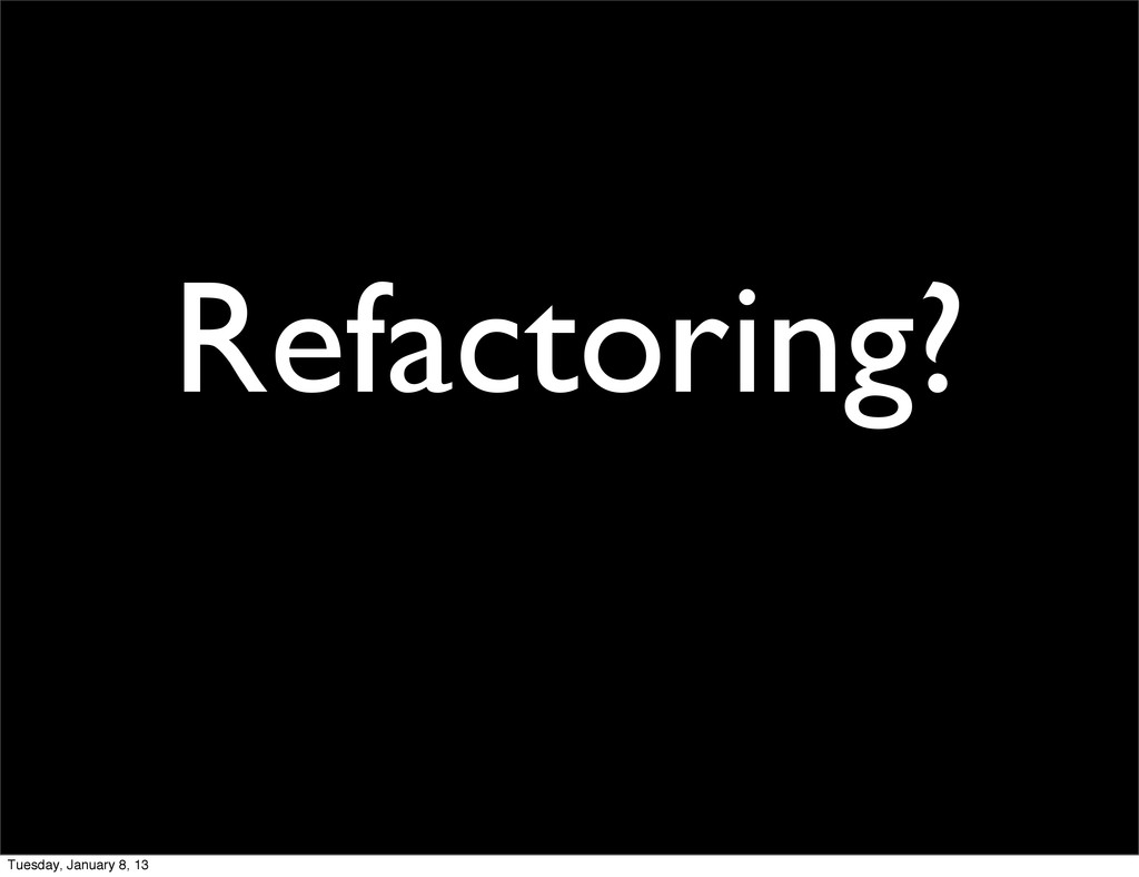 Refactoring? Tuesday, January 8, 13