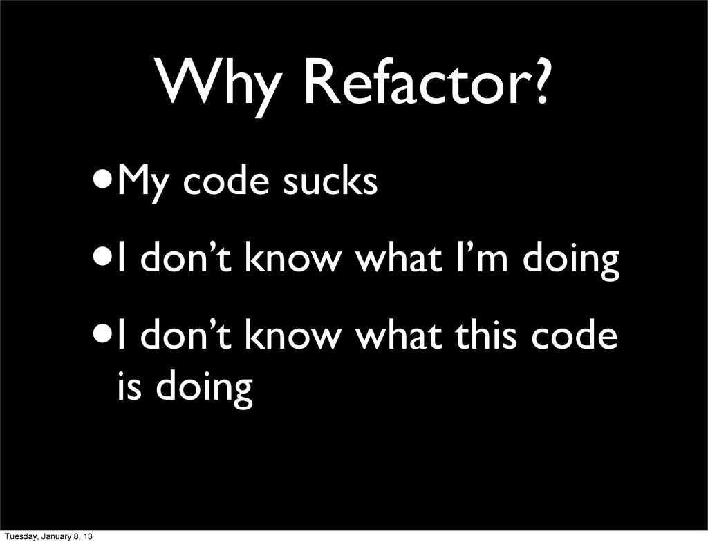 Why Refactor? •My code sucks •I don't know what...