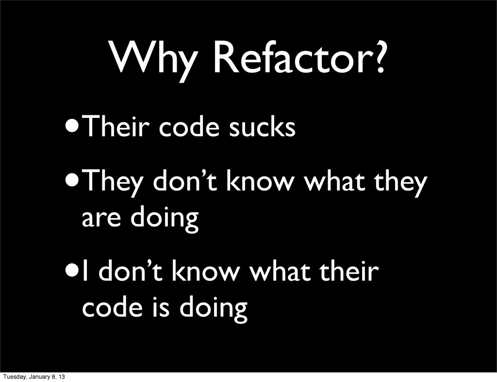 Why Refactor? •Their code sucks •They don't kno...