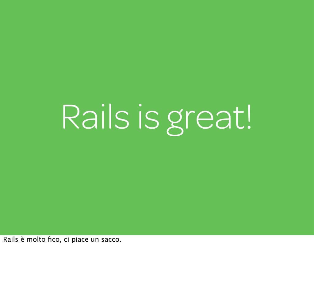 Rails is great! Rails è molto fico, ci piace un ...